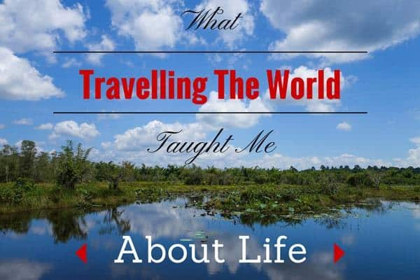 What Travelling The World Taught Me About Life